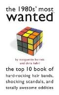 1980s' Most Wanted The Top 10 Book of Hard-rocking Hair Bands, Shocking Scandals, And Totall...