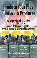 Produce Your Play Without a Producer A Survival Guide for Actors and Playwrights Who Need a ...