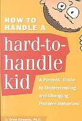 How to Handle a Hard-To-Handle Kid A Parent's Guide to Understanding and Changing Problem Be...