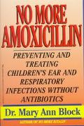 No More Amoxicillin Preventing and Treating Ear and Respiratory Infections Without Antibiotics