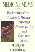 Medicine Moms Reclaiming Our Children's Health Through Homeopathy and Common Sense
