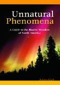 Unnatural Phenomena A Guide to Bizarre Wonders of North America