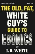 The Old Fat White Guy's Guide to Ebonics - I. B. White - Paperback