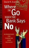 Where to Go When the Bank Says No Alternatives for Financing Your Business