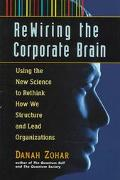 Re-Wiring the Corporate Brain: Using the New Science to Rethink How We Structure and Lead Or...