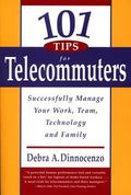 101 Tips for Telecommuters Successfully Manage Your Work, Team, Technology and Family