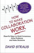 How to Make Collaboration Work Powerful Ways to Build Consensus, Solve Problems, and Make De...