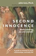Second Innocence Rediscovering Joy and Wonder  A Guide to Renewal in Work, Relations, and Da...