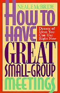 How to Have Great Small-Group Meetings Dozens of Ideas You Can Use Right Now