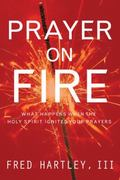 Prayer on Fire What Happens When the Holy Spirit Ignites Your Prayers