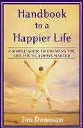 Handbook to a Happier Life A Simple Guide to Creating the Life You'Ve Always Wanted