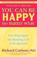 You Can Be Happy No Matter What Five Principles for Keeping Life in Perspective