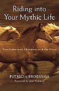 Riding into Your Mythic Life Transformational Adventures With the Horse