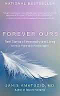 Forever Ours Real Stories of Immortality and Living from a Forensic Pathologist