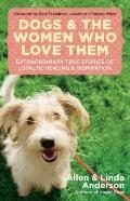 Dogs and the Women Who Love Them : Extraordinary True Stories of Loyalty, Healing, and Inspi...