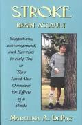 Stroke Brain-Assault  Suggestions, Encourgement, and Exercises to Help You or Your Loved One...