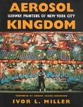 Aerosol Kingdom Subway Painters of New York City