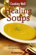 Cooking Well - Healing Soups : Over 100 Easy and Delicious Recipes for Nutritional Healing