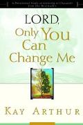 Lord, Only You Can Change Me A Devotional Study on Growing in Character from the Beatitudes