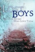 Lost Boys and the Moms Who Love Them Encouragement and Hope for Dealing With Your Wayward Son