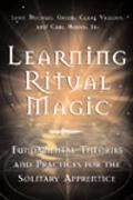 Learning Ritual Magic Fundamental Theory and Practice for the Solitary Apprentice