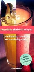 Smoothies, Shakes & Frappes 750 Refreshing, Revitalizing, and Nourishing Drinks
