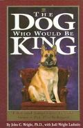 Dog Who Would Be King: Tales and Surprising Lessons from a Pet Psychologist