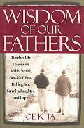 Wisdom of Our Fathers: Timeless Life Lessons from Men Who Have Had Time to Learn Them - Joe ...