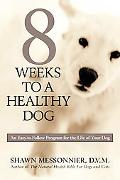 8 Weeks to a Healthy Dog An Easy-To-Follow Program for the Life of Your Dog
