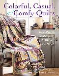Colorful, Casual, and Comfy Quilts Over 20 Quilts and Projects to Warm Your Home