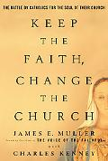 Keep the Faith, Change the Church The Battle by Catholics for the Soul of Their Church