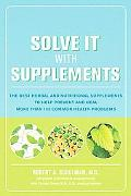 Solve It With Supplements The Best Herbal And Nutritional Supplements to Prevent And Heal Mo...