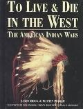 To Live & Die in the West The American Indian Wars