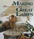 Making Great Lamps: 50 Illuminating Projects, Techniques and Ideas - Deborah Morganthal - Ha...