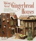 Making Great Gingerbread Houses: Delicious Designs from Cabins to Castles, from Lighthouses ...