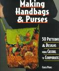 Making Handbags & Purses 50 Patterns & Designs from Casual to Corporate