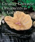 Creative Concrete Ornaments for the Garden Making Pots, Planters, Birdbaths, Sculpture & More