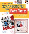 Kodak Book of Scrapbooking Your Baby Photos Easy & Fun Techniques for Beautiful Scrapbook Pages