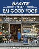 Bi-Rite Market's Eat Good Food: A Grocer's Guide to Shopping, Cooking & Creating Community T...