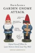How to Survive a Garden Gnome Attack : Defend Yourself When the Lawn Warriors Strike (And Th...