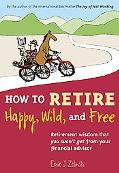 How to Retire Happy, Wild, and Free Retirement Wisdom That You Won't Get from Your Financial...