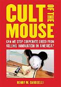 Cult of the Mouse Can We Stop Corporate Greed From Killing Innovation in America?