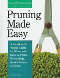 Pruning Made Easy: A Gardener's Visual Guide to When and How to Prune Everything, from Flowe...