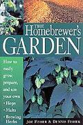 Homebrewer's Garden How to Easily Grow, Prepare and Use Your Own Hops, Brewing Herbs, Malts