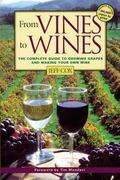 From Vines to Wines The Complete Guide to Growing Grapes and Making Your Own Wine