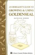 An Herbalist's Guide to Growing & Using Goldenseal: Storey Country Wisdom Bulletin A-233