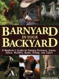 Barnyard in Your Backyard: A Beginner's Guide to Raising Chickens, Ducks, Geese, Rabbits, Go...