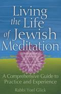 Living the Life of Jewish Meditation : A Comprehensive Guide to Practice and Experience