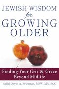 Jewish Wisdom for Growing Older : Finding Your Grit and Grace Beyond Midlife