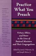 Practice What You Preach Virtues, Ethics, and Power in the Lives of Pastoral Ministers and T...